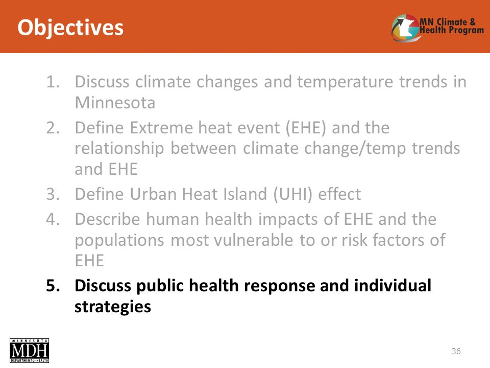Objectives 1.Discuss climate changes and temperature trends in Minnesota 2.Define Extreme heat event (EHE) and the relationship between climate change/temp trends and EHE 3.Define Urban Heat Island (UHI) effect 4.Describe human health impacts of EHE and the populations most vulnerable to or risk factors of EHE 5.Discuss public health response and individual strategies 36
