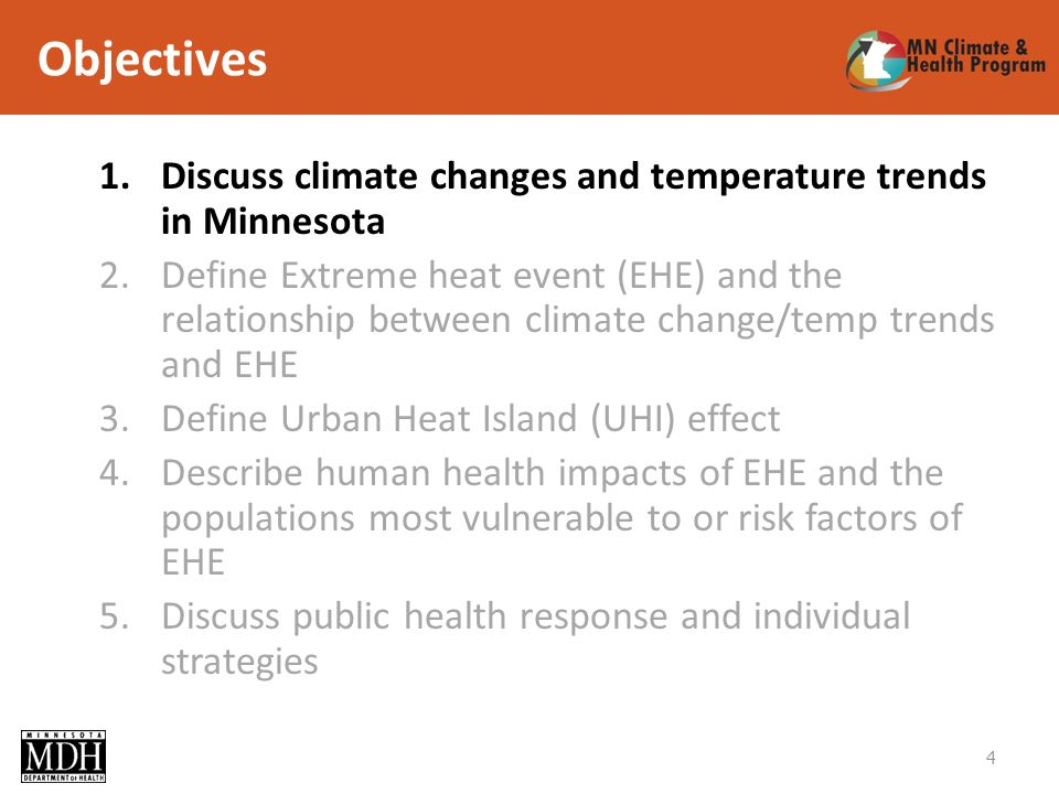 Objectives 1.Discuss climate changes and temperature trends in Minnesota 2.Define Extreme heat event (EHE) and the relationship between climate change/temp trends and EHE 3.Define Urban Heat Island (UHI) effect 4.Describe human health impacts of EHE and the populations most vulnerable to or risk factors of EHE 5.Discuss public health response and individual strategies 4