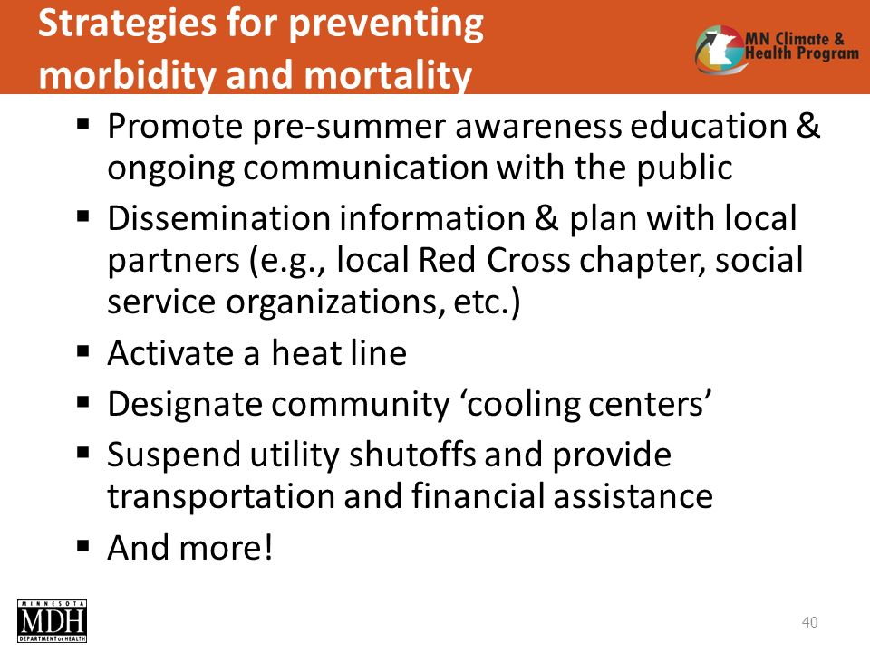 Strategies for preventing morbidity and mortality Promote pre-summer awareness education & ongoing communication with the public Dissemination information & plan with local partners (e.g., local Red Cross chapter, social service organizations, etc.) Activate a heat line Designate community cooling centers Suspend utility shutoffs and provide transportation and financial assistance And more.