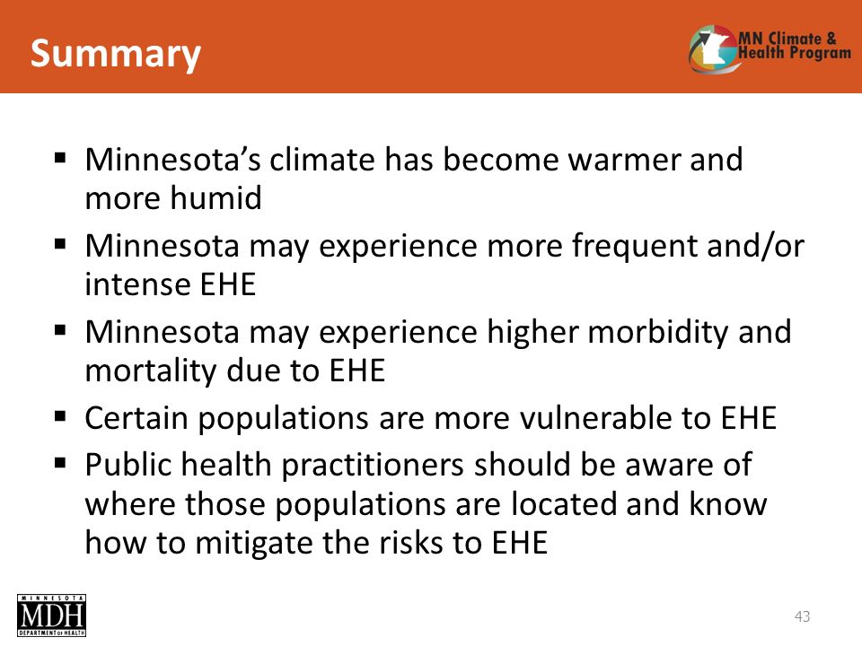Summary Minnesotas climate has become warmer and more humid Minnesota may experience more frequent and/or intense EHE Minnesota may experience higher morbidity and mortality due to EHE Certain populations are more vulnerable to EHE Public health practitioners should be aware of where those populations are located and know how to mitigate the risks to EHE 43