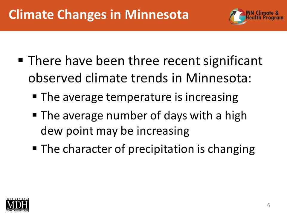 Climate Changes in Minnesota There have been three recent significant observed climate trends in Minnesota: The average temperature is increasing The average number of days with a high dew point may be increasing The character of precipitation is changing 6