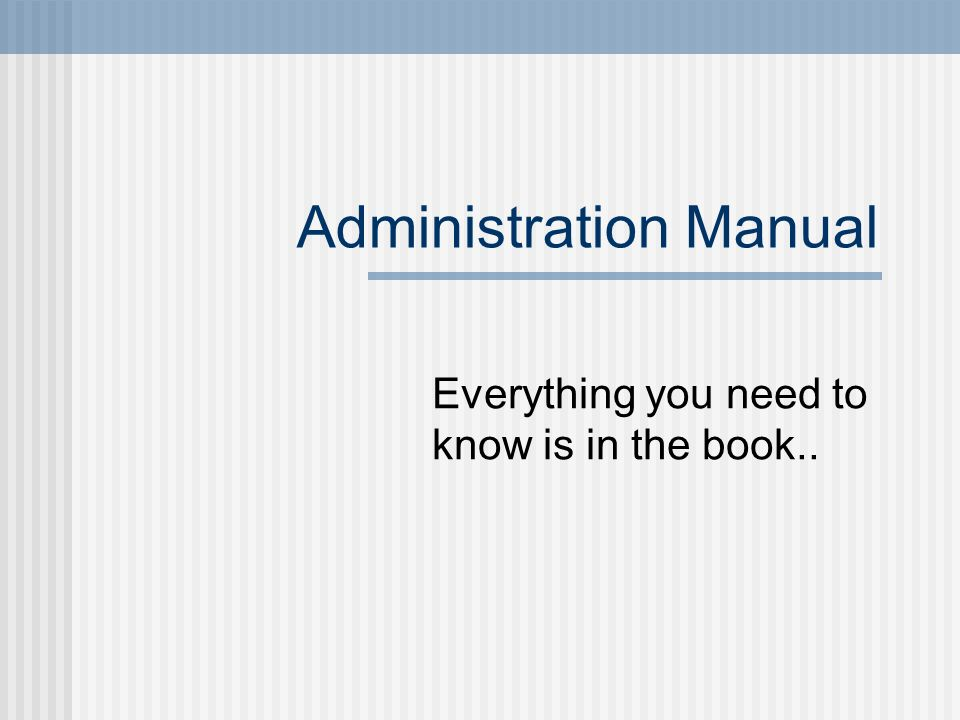 Administration Manual Everything you need to know is in the book..