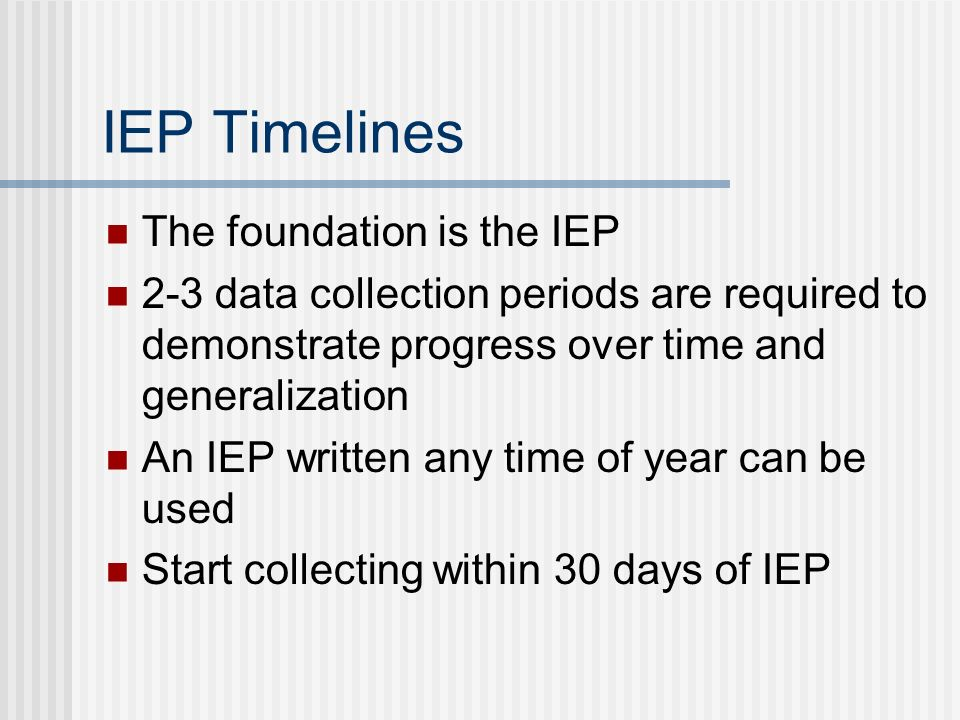 IEP Timelines The foundation is the IEP 2-3 data collection periods are required to demonstrate progress over time and generalization An IEP written any time of year can be used Start collecting within 30 days of IEP