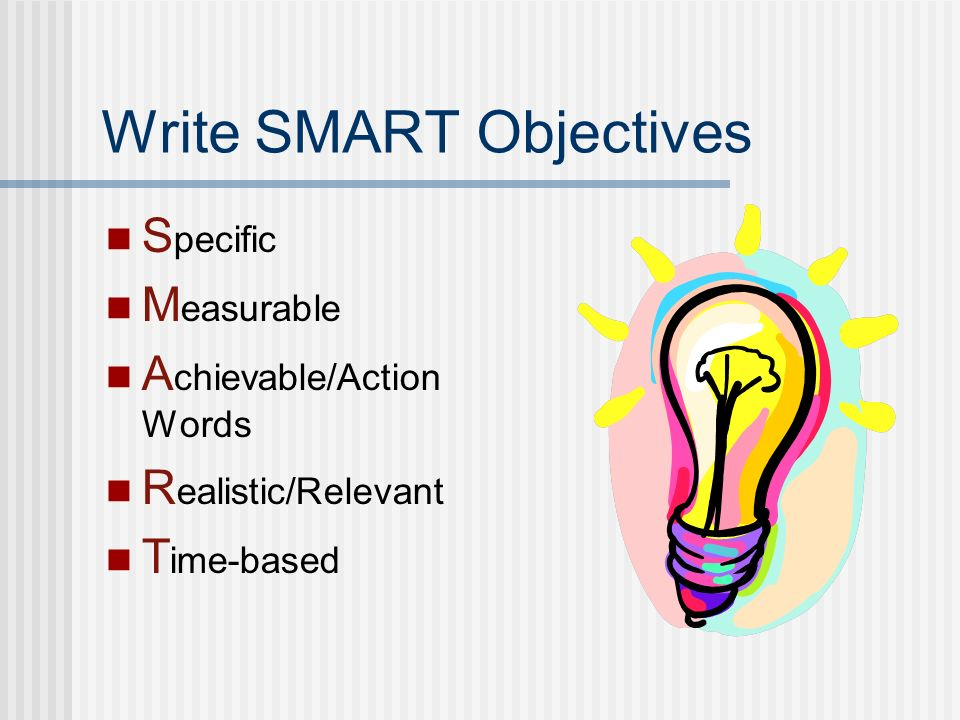 Write SMART Objectives S pecific M easurable A chievable/Action Words R ealistic/Relevant T ime-based
