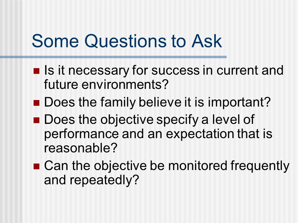 Some Questions to Ask Is it necessary for success in current and future environments.