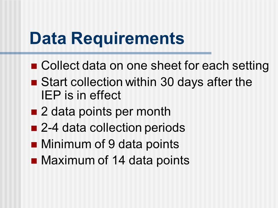 Data Requirements Collect data on one sheet for each setting Start collection within 30 days after the IEP is in effect 2 data points per month 2-4 data collection periods Minimum of 9 data points Maximum of 14 data points