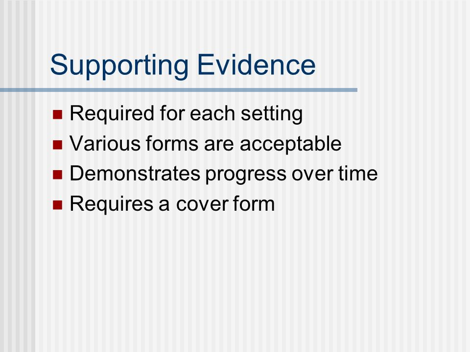 Supporting Evidence Required for each setting Various forms are acceptable Demonstrates progress over time Requires a cover form