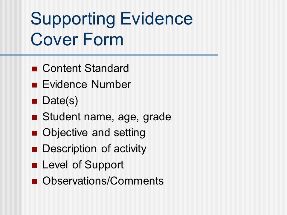 Supporting Evidence Cover Form Content Standard Evidence Number Date(s) Student name, age, grade Objective and setting Description of activity Level of Support Observations/Comments