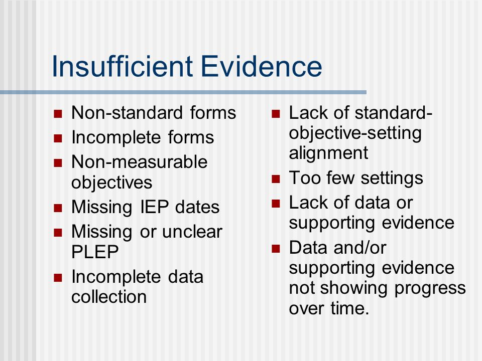 Insufficient Evidence Non-standard forms Incomplete forms Non-measurable objectives Missing IEP dates Missing or unclear PLEP Incomplete data collection Lack of standard- objective-setting alignment Too few settings Lack of data or supporting evidence Data and/or supporting evidence not showing progress over time.