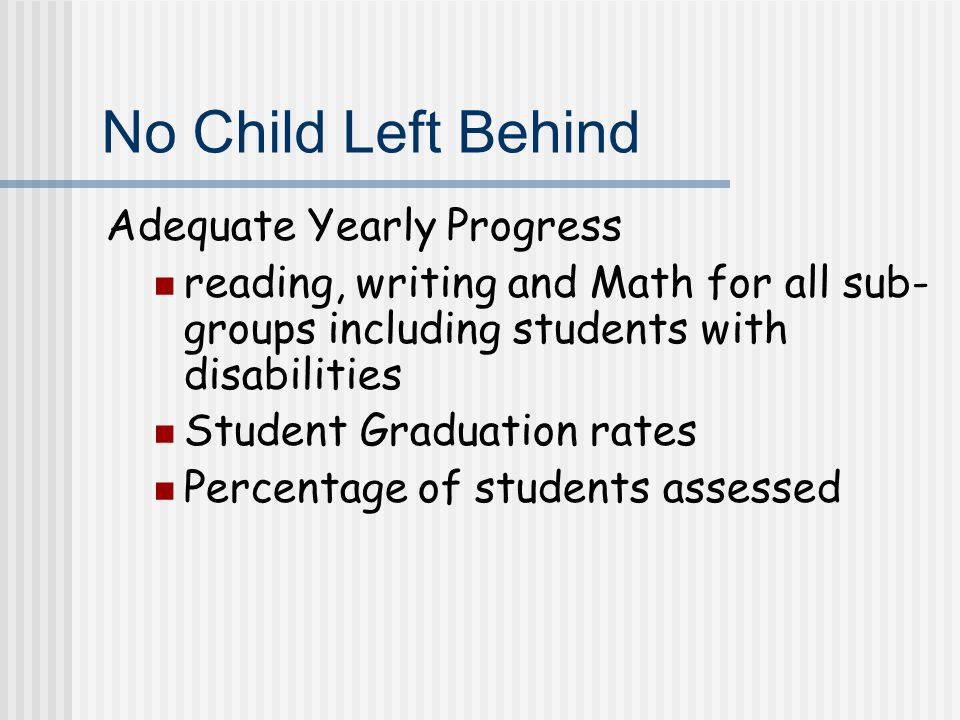 No Child Left Behind Adequate Yearly Progress reading, writing and Math for all sub- groups including students with disabilities Student Graduation rates Percentage of students assessed