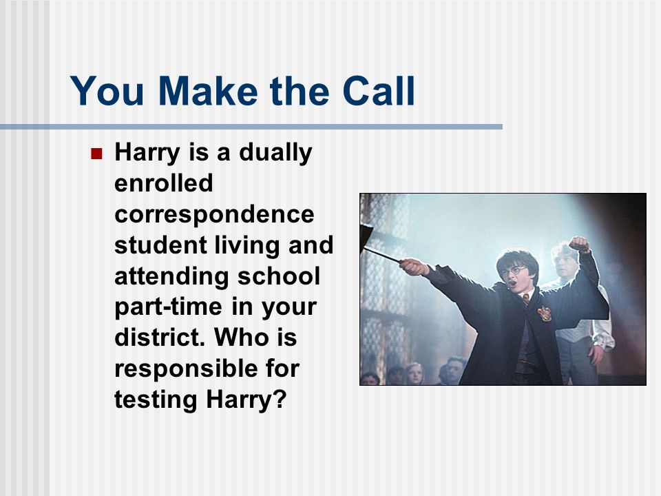 You Make the Call Harry is a dually enrolled correspondence student living and attending school part-time in your district.