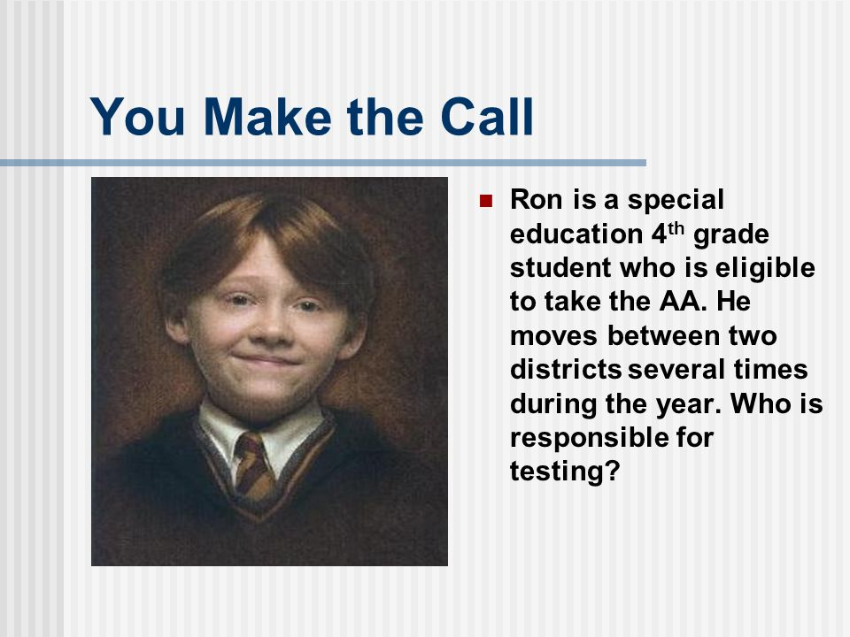 You Make the Call Ron is a special education 4 th grade student who is eligible to take the AA.