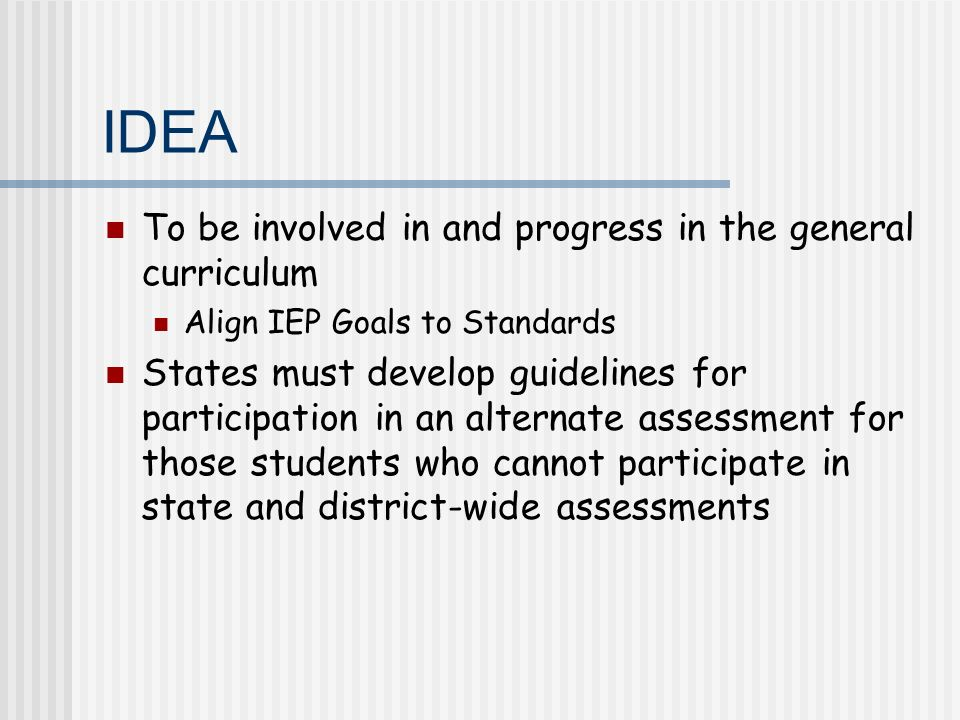 IDEA To be involved in and progress in the general curriculum Align IEP Goals to Standards States must develop guidelines for participation in an alternate assessment for those students who cannot participate in state and district-wide assessments