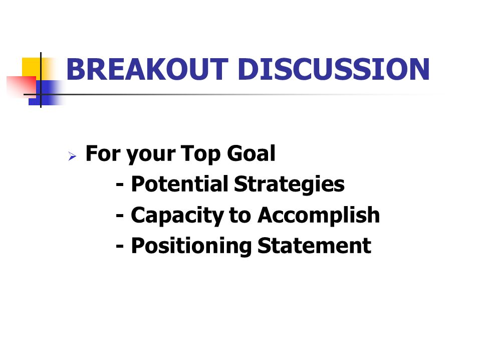 BREAKOUT DISCUSSION For your Top Goal - Potential Strategies - Capacity to Accomplish - Positioning Statement