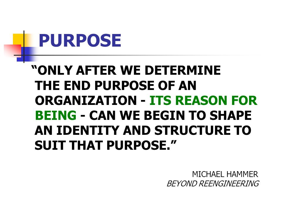 PURPOSE ONLY AFTER WE DETERMINE THE END PURPOSE OF AN ORGANIZATION - ITS REASON FOR BEING - CAN WE BEGIN TO SHAPE AN IDENTITY AND STRUCTURE TO SUIT THAT PURPOSE.