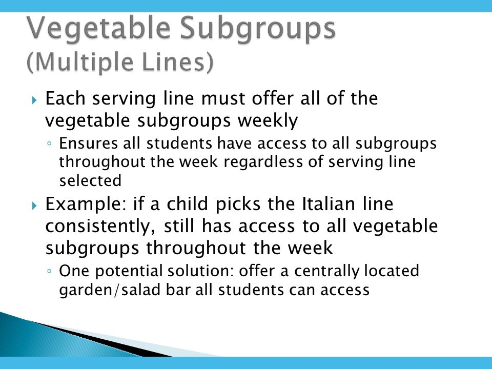 Each serving line must offer all of the vegetable subgroups weekly Ensures all students have access to all subgroups throughout the week regardless of serving line selected Example: if a child picks the Italian line consistently, still has access to all vegetable subgroups throughout the week One potential solution: offer a centrally located garden/salad bar all students can access