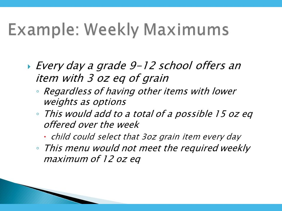 Every day a grade 9-12 school offers an item with 3 oz eq of grain Regardless of having other items with lower weights as options This would add to a total of a possible 15 oz eq offered over the week child could select that 3oz grain item every day This menu would not meet the required weekly maximum of 12 oz eq