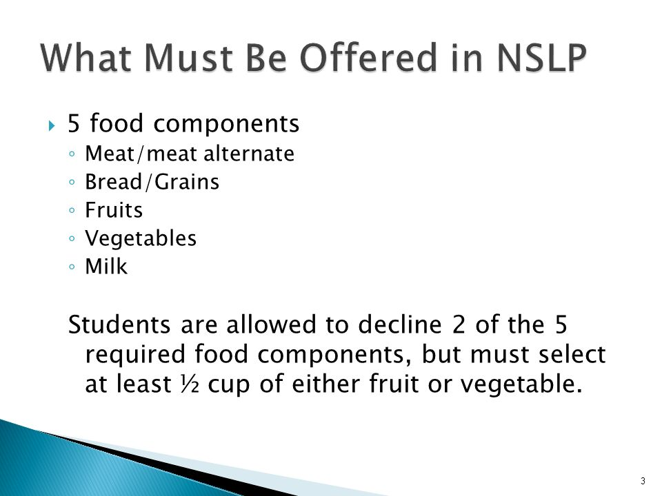 5 food components Meat/meat alternate Bread/Grains Fruits Vegetables Milk Students are allowed to decline 2 of the 5 required food components, but must select at least ½ cup of either fruit or vegetable.