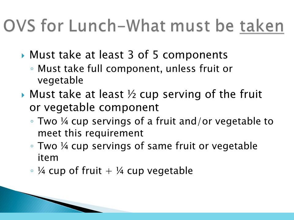 Must take at least 3 of 5 components Must take full component, unless fruit or vegetable Must take at least ½ cup serving of the fruit or vegetable component Two ¼ cup servings of a fruit and/or vegetable to meet this requirement Two ¼ cup servings of same fruit or vegetable item ¼ cup of fruit + ¼ cup vegetable