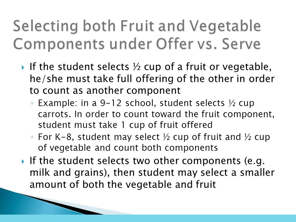 If the student selects ½ cup of a fruit or vegetable, he/she must take full offering of the other in order to count as another component Example: in a 9-12 school, student selects ½ cup carrots.