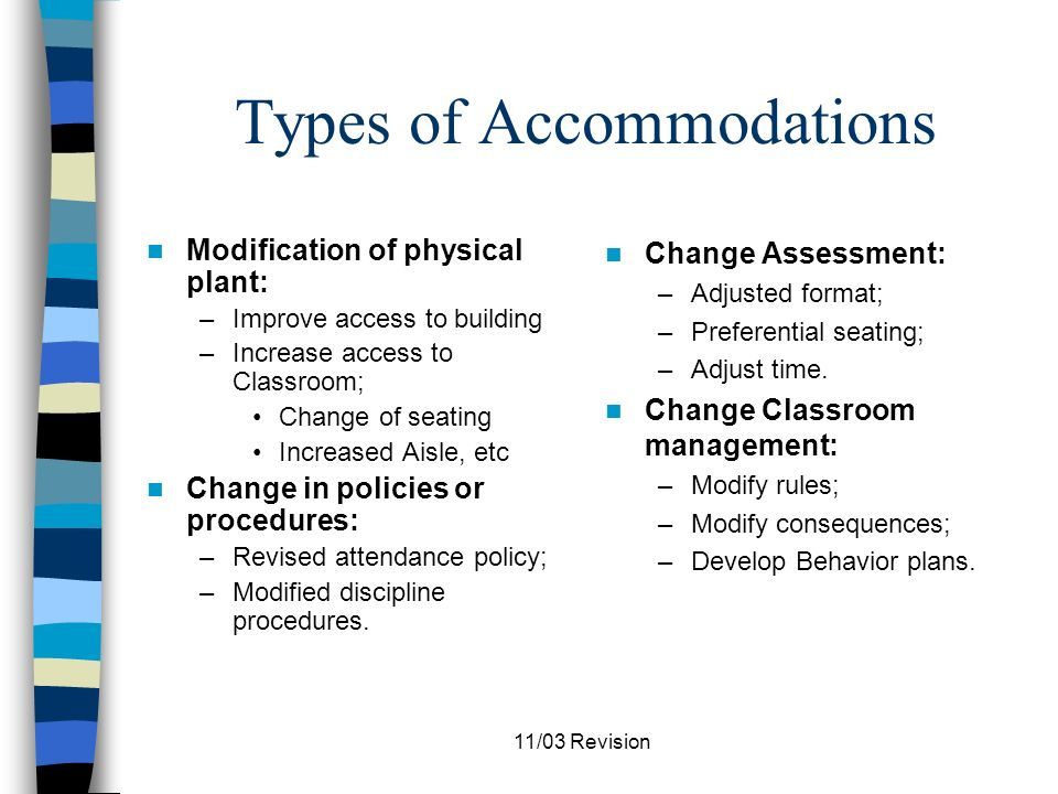 11/03 Revision Types of Accommodations Change the instructional arrangement: –Large group; –Cooperative learning group; –Peer partners; –Individual instruction; –Independent seat work.
