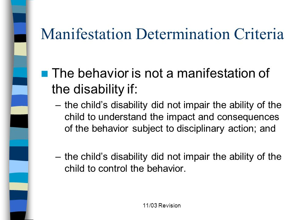 11/03 Revision Manifestation Determination Criteria The behavior is not a manifestation of the disability if: –in relationship to the behavior subject to disciplinary action, the childs IEP and placement were appropriate; –the special education services, supplemental aids and services and behavior intervention strategies were provided consistent with the IEP;