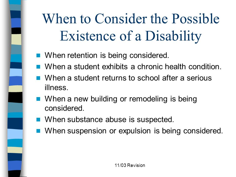 11/03 Revision When to Consider the Possible Existence of a Disability When a disability of any kind is suspected.