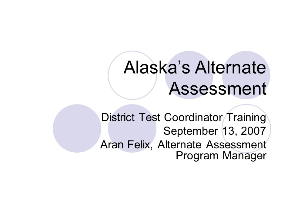 Alaskas Alternate Assessment District Test Coordinator Training September 13, 2007 Aran Felix, Alternate Assessment Program Manager