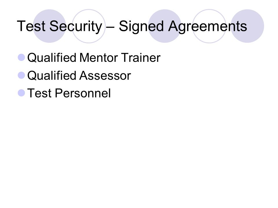 Test Security – Signed Agreements Qualified Mentor Trainer Qualified Assessor Test Personnel