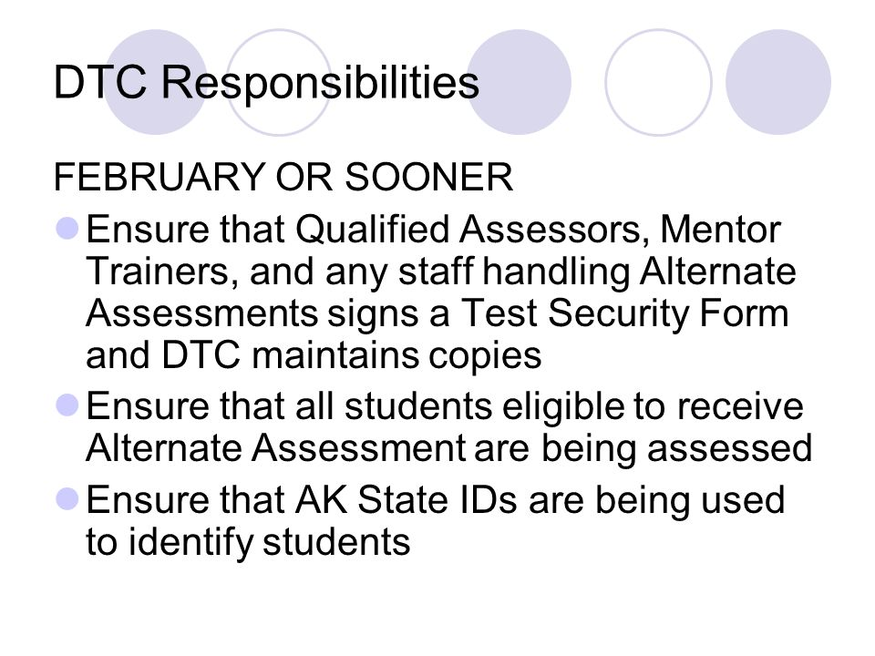DTC Responsibilities FEBRUARY OR SOONER Ensure that Qualified Assessors, Mentor Trainers, and any staff handling Alternate Assessments signs a Test Security Form and DTC maintains copies Ensure that all students eligible to receive Alternate Assessment are being assessed Ensure that AK State IDs are being used to identify students