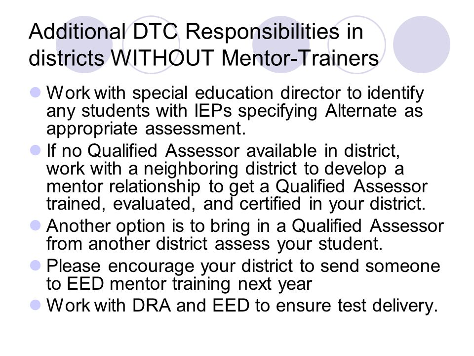Additional DTC Responsibilities in districts WITHOUT Mentor-Trainers Work with special education director to identify any students with IEPs specifying Alternate as appropriate assessment.