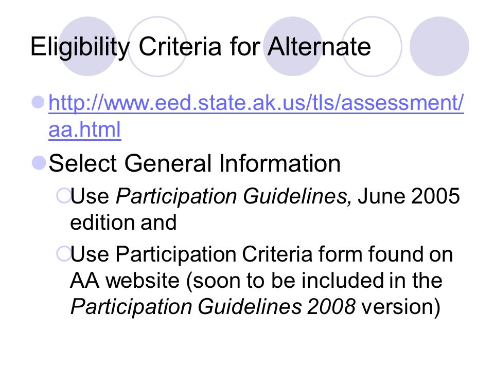 Eligibility Criteria for Alternate http://www.eed.state.ak.us/tls/assessment/ aa.html http://www.eed.state.ak.us/tls/assessment/ aa.html Select General Information Use Participation Guidelines, June 2005 edition and Use Participation Criteria form found on AA website (soon to be included in the Participation Guidelines 2008 version)