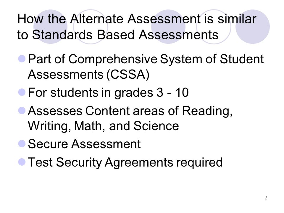 2 How the Alternate Assessment is similar to Standards Based Assessments Part of Comprehensive System of Student Assessments (CSSA) For students in grades 3 - 10 Assesses Content areas of Reading, Writing, Math, and Science Secure Assessment Test Security Agreements required