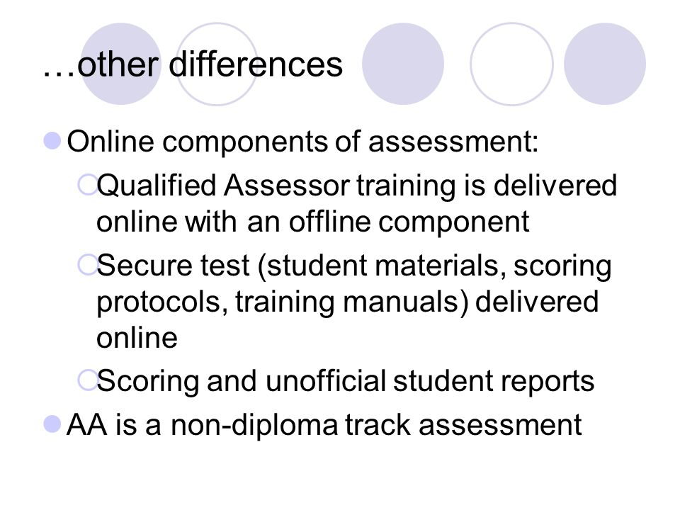 …other differences Online components of assessment: Qualified Assessor training is delivered online with an offline component Secure test (student materials, scoring protocols, training manuals) delivered online Scoring and unofficial student reports AA is a non-diploma track assessment