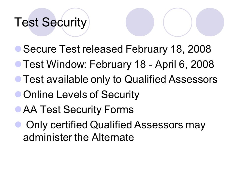 Test Security Secure Test released February 18, 2008 Test Window: February 18 - April 6, 2008 Test available only to Qualified Assessors Online Levels of Security AA Test Security Forms Only certified Qualified Assessors may administer the Alternate