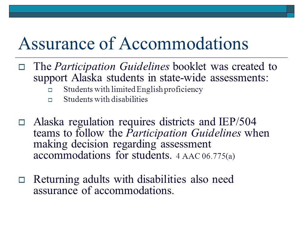 Assurance of Accommodations The Participation Guidelines booklet was created to support Alaska students in state-wide assessments: Students with limited English proficiency Students with disabilities Alaska regulation requires districts and IEP/504 teams to follow the Participation Guidelines when making decision regarding assessment accommodations for students.