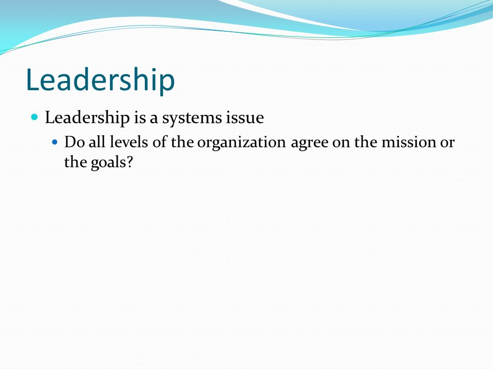 Leadership Leadership is a systems issue Do all levels of the organization agree on the mission or the goals