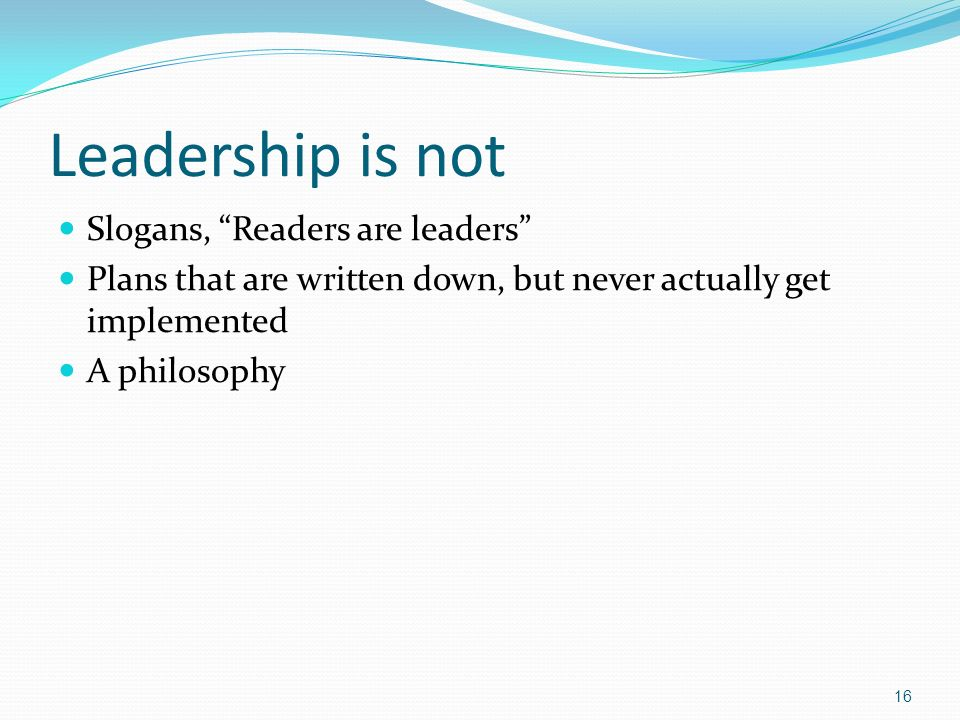 Leadership is not Slogans, Readers are leaders Plans that are written down, but never actually get implemented A philosophy 16