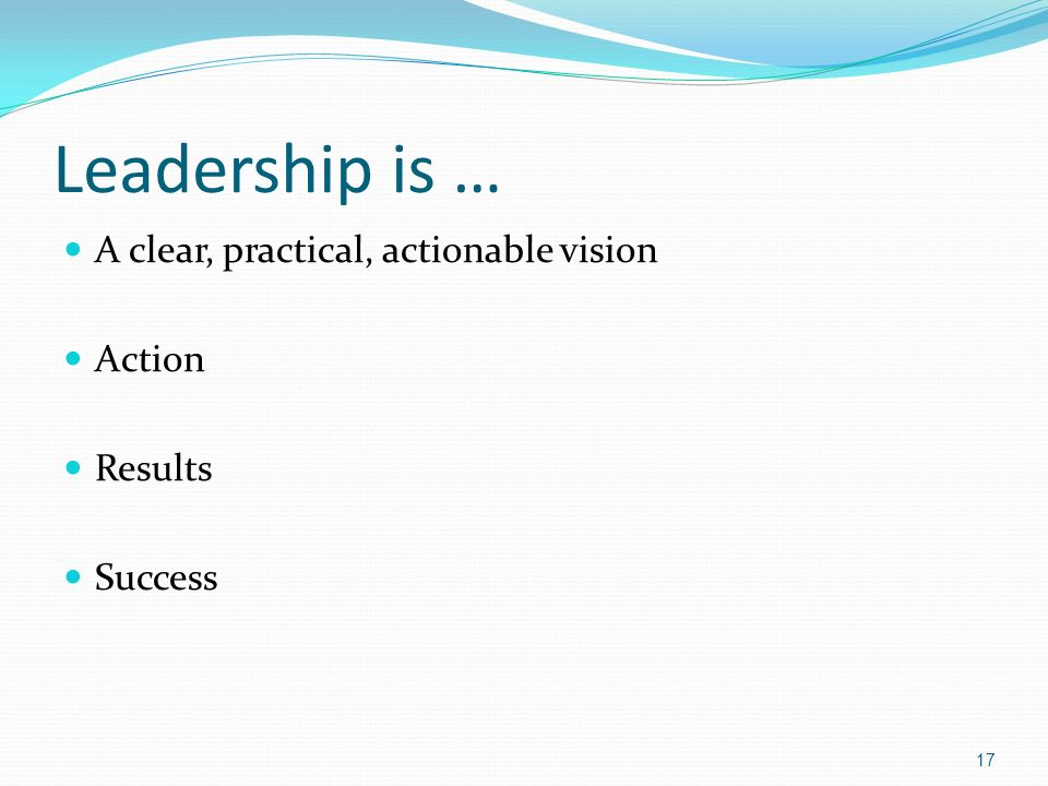 Leadership is … A clear, practical, actionable vision Action Results Success 17