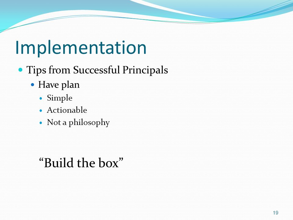 Implementation Tips from Successful Principals Have plan Simple Actionable Not a philosophy Build the box 19