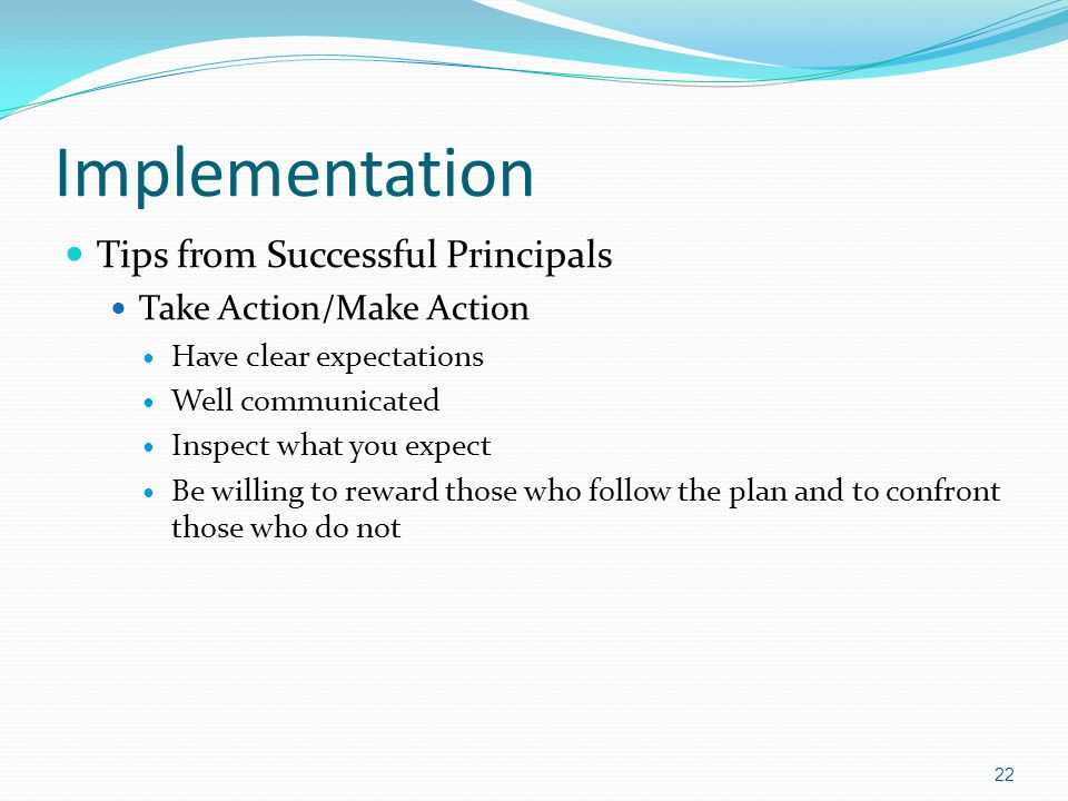 Implementation Tips from Successful Principals Take Action/Make Action Have clear expectations Well communicated Inspect what you expect Be willing to reward those who follow the plan and to confront those who do not 22