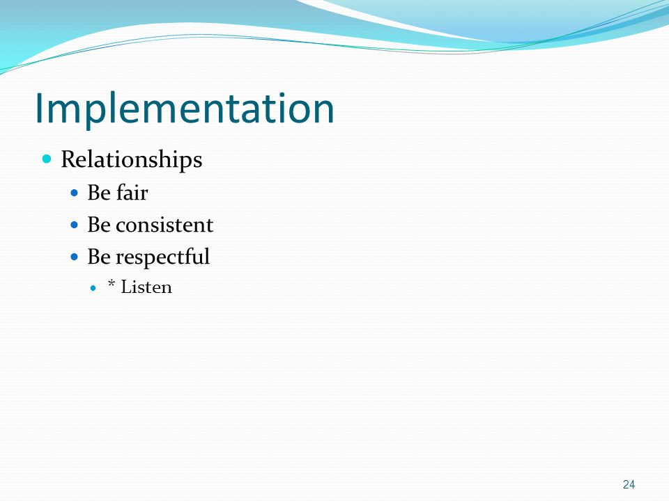 Implementation Relationships Be fair Be consistent Be respectful * Listen 24