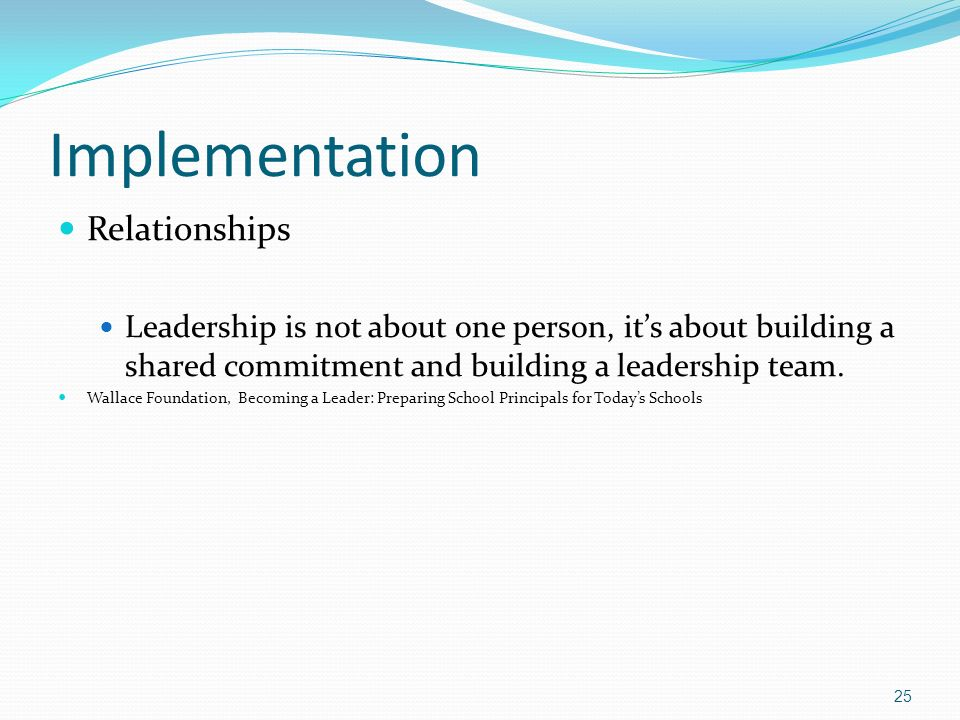 Implementation Relationships Leadership is not about one person, its about building a shared commitment and building a leadership team.