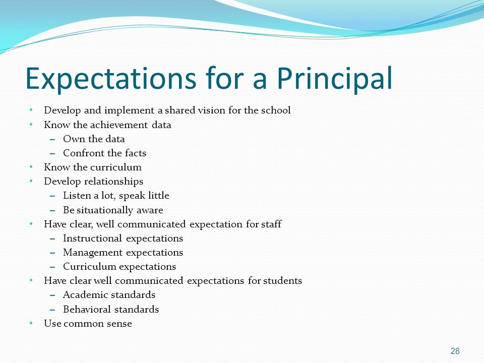 Expectations for a Principal Develop and implement a shared vision for the school Know the achievement data – Own the data – Confront the facts Know the curriculum Develop relationships – Listen a lot, speak little – Be situationally aware Have clear, well communicated expectation for staff – Instructional expectations – Management expectations – Curriculum expectations Have clear well communicated expectations for students – Academic standards – Behavioral standards Use common sense 28