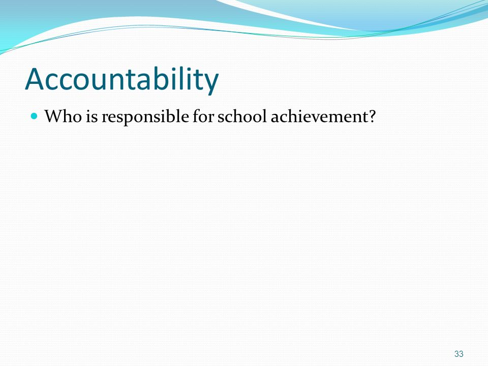 Accountability Who is responsible for school achievement 33