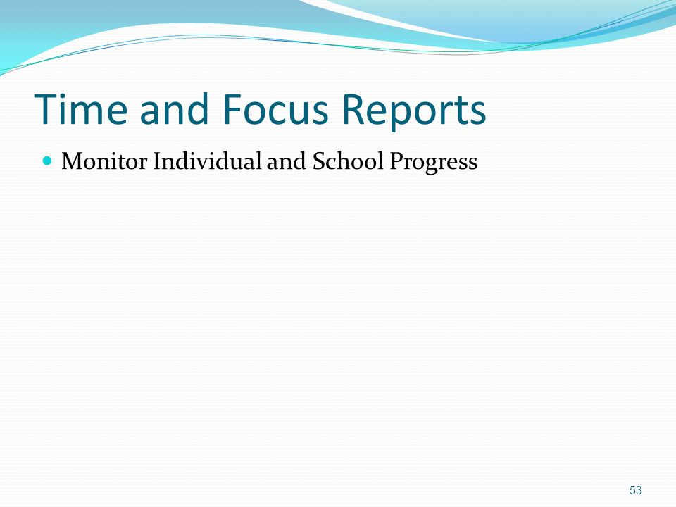 Time and Focus Reports Monitor Individual and School Progress 53