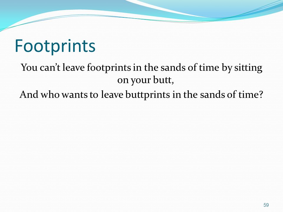 Footprints You cant leave footprints in the sands of time by sitting on your butt, And who wants to leave buttprints in the sands of time.