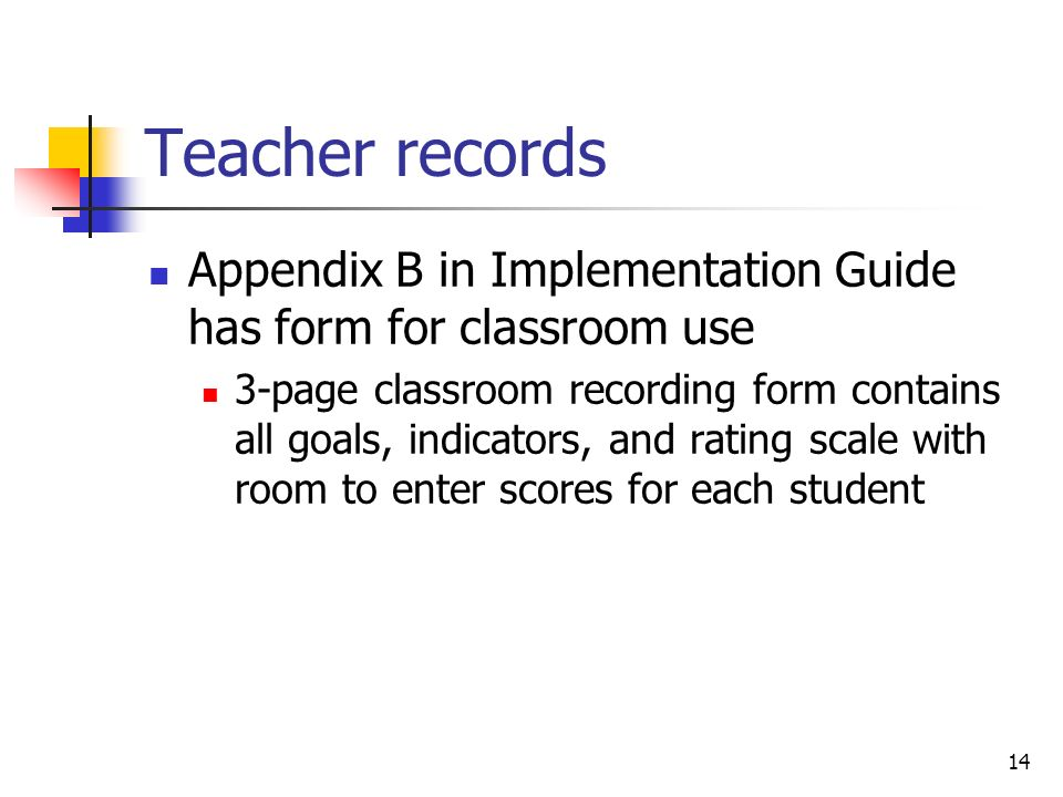 14 Teacher records Appendix B in Implementation Guide has form for classroom use 3-page classroom recording form contains all goals, indicators, and rating scale with room to enter scores for each student