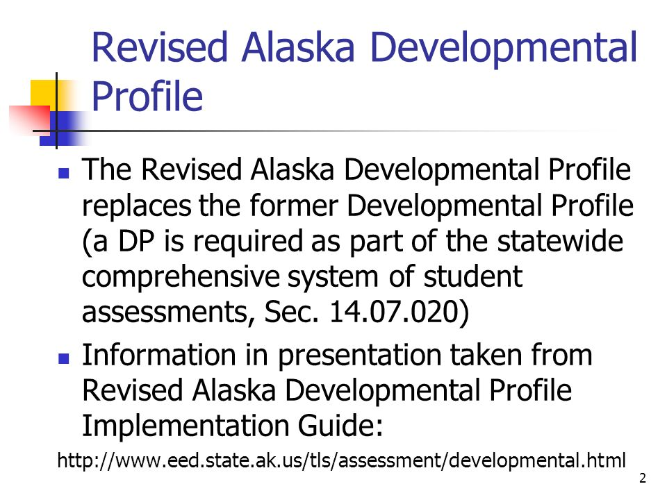 2 Revised Alaska Developmental Profile The Revised Alaska Developmental Profile replaces the former Developmental Profile (a DP is required as part of the statewide comprehensive system of student assessments, Sec.