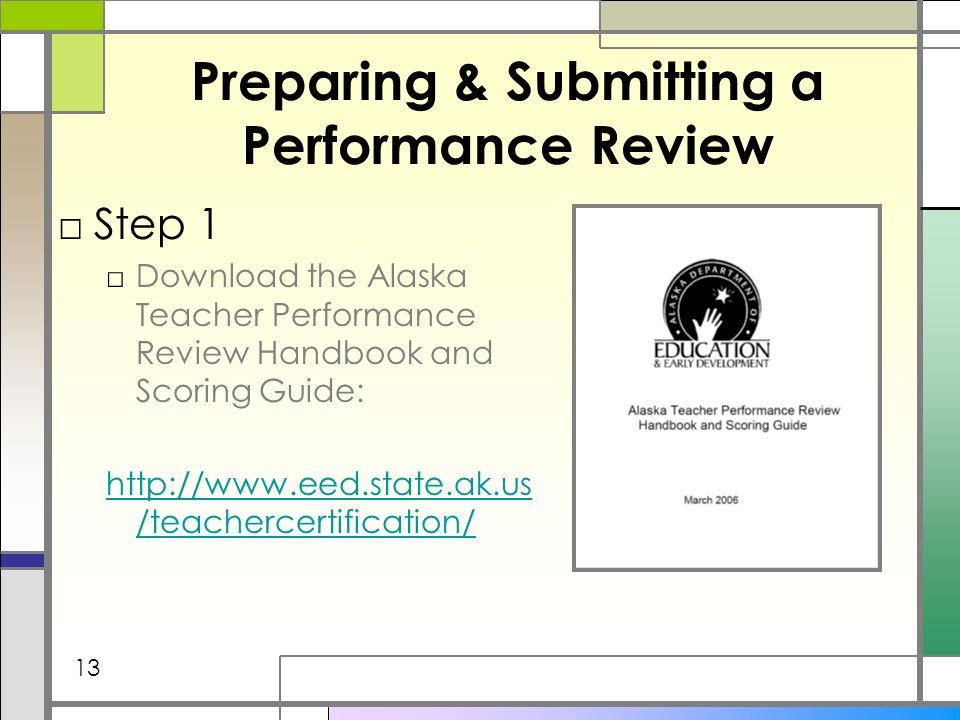 Preparing & Submitting a Performance Review Step 1 Download the Alaska Teacher Performance Review Handbook and Scoring Guide: http://www.eed.state.ak.us /teachercertification/ 13